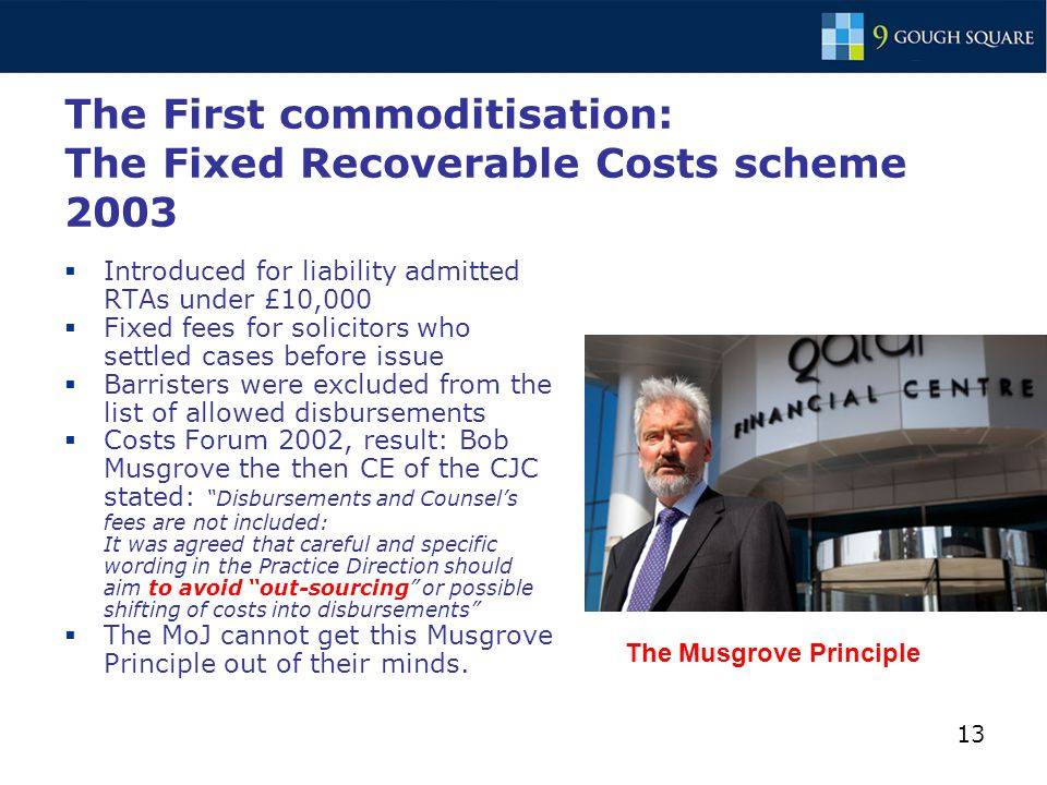13 The First commoditisation: The Fixed Recoverable Costs scheme 2003  Introduced for liability admitted RTAs under £10,000  Fixed fees for solicitors who settled cases before issue  Barristers were excluded from the list of allowed disbursements  Costs Forum 2002, result: Bob Musgrove the then CE of the CJC stated: Disbursements and Counsel's fees are not included: It was agreed that careful and specific wording in the Practice Direction should aim to avoid out-sourcing or possible shifting of costs into disbursements  The MoJ cannot get this Musgrove Principle out of their minds.