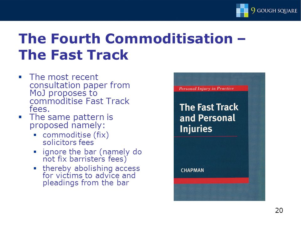 20 The Fourth Commoditisation – The Fast Track  The most recent consultation paper from MoJ proposes to commoditise Fast Track fees.