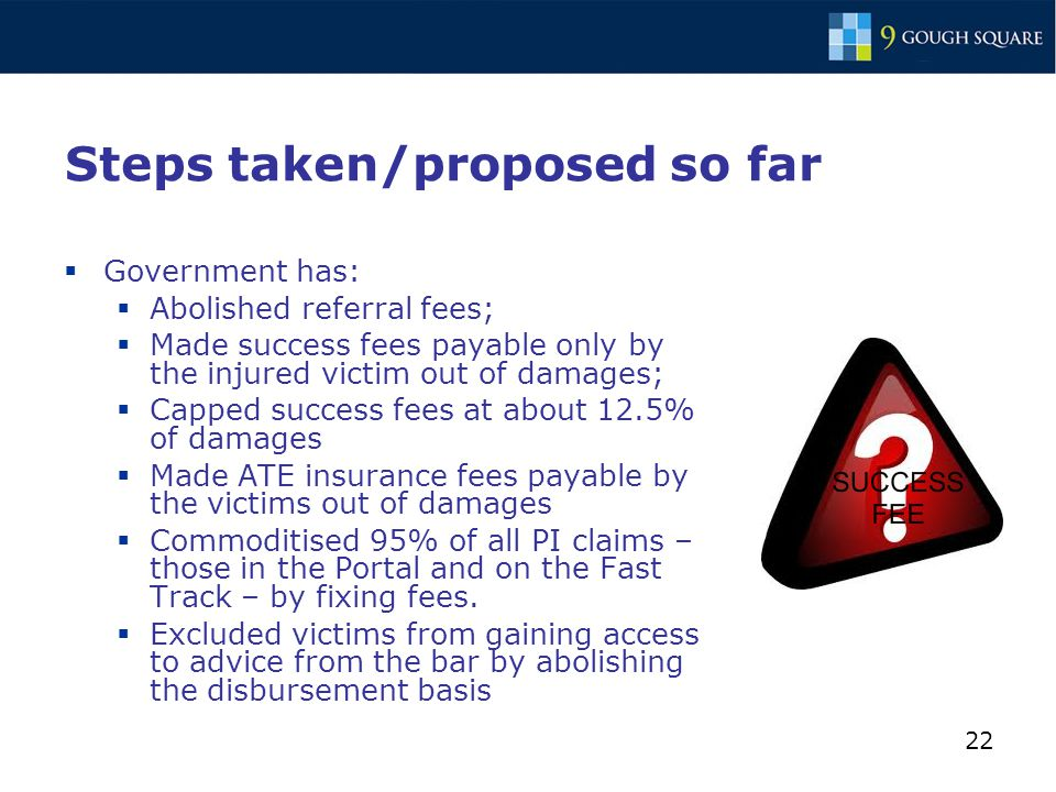 22 Steps taken/proposed so far  Government has:  Abolished referral fees;  Made success fees payable only by the injured victim out of damages;  Capped success fees at about 12.5% of damages  Made ATE insurance fees payable by the victims out of damages  Commoditised 95% of all PI claims – those in the Portal and on the Fast Track – by fixing fees.