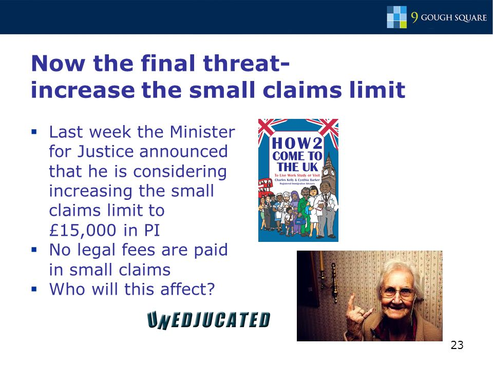 23 Now the final threat- increase the small claims limit  Last week the Minister for Justice announced that he is considering increasing the small claims limit to £15,000 in PI  No legal fees are paid in small claims  Who will this affect?