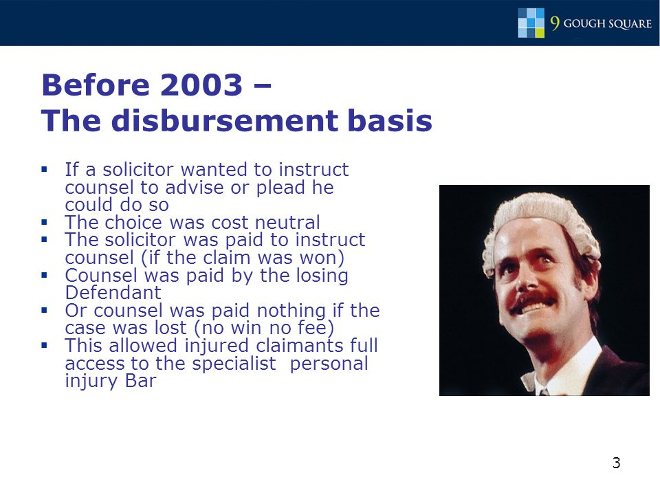 3 Before 2003 – The disbursement basis  If a solicitor wanted to instruct counsel to advise or plead he could do so  The choice was cost neutral  The solicitor was paid to instruct counsel (if the claim was won)  Counsel was paid by the losing Defendant  Or counsel was paid nothing if the case was lost (no win no fee)  This allowed injured claimants full access to the specialist personal injury Bar