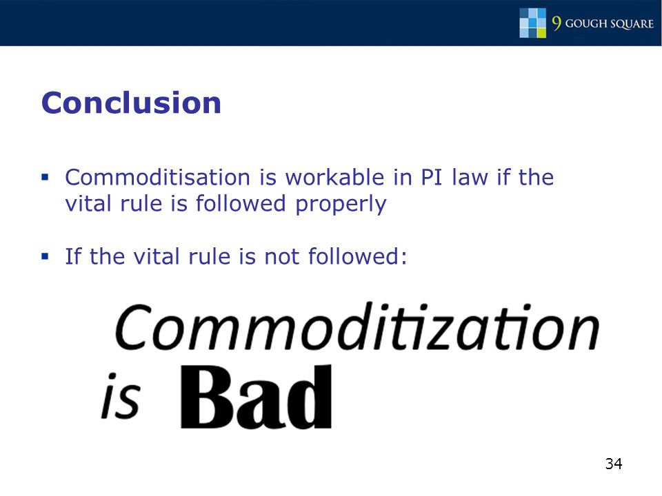 34 Conclusion  Commoditisation is workable in PI law if the vital rule is followed properly  If the vital rule is not followed:
