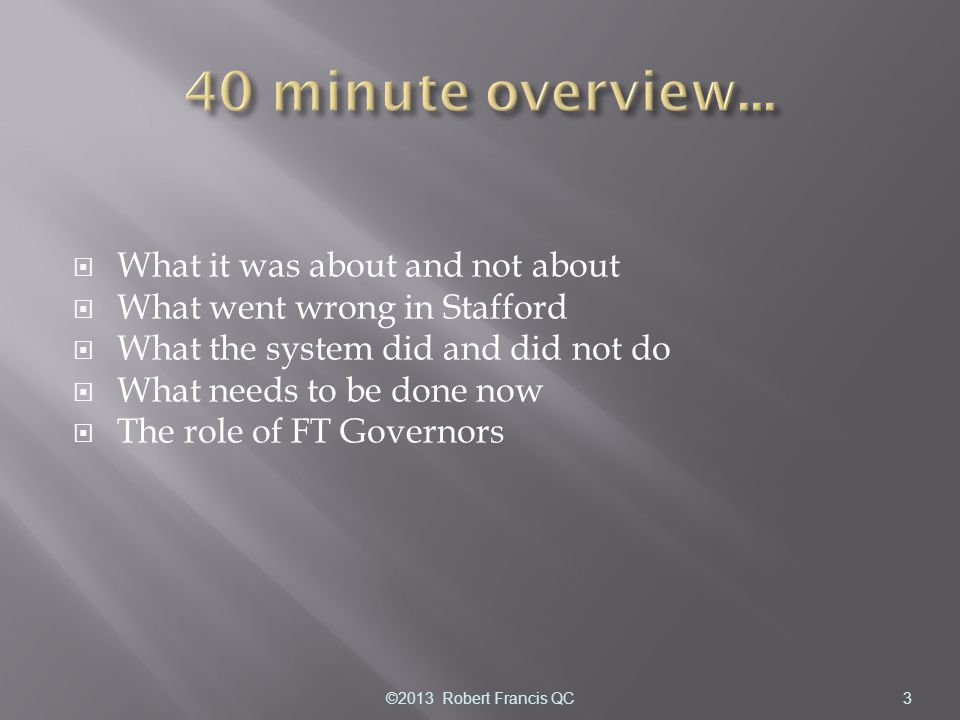  What it was about and not about  What went wrong in Stafford  What the system did and did not do  What needs to be done now  The role of FT Governors ©2013 Robert Francis QC3