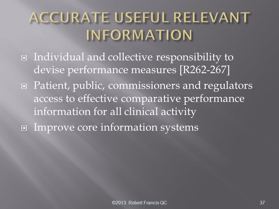  Individual and collective responsibility to devise performance measures [R262-267]  Patient, public, commissioners and regulators access to effective comparative performance information for all clinical activity  Improve core information systems 37©2013 Robert Francis QC