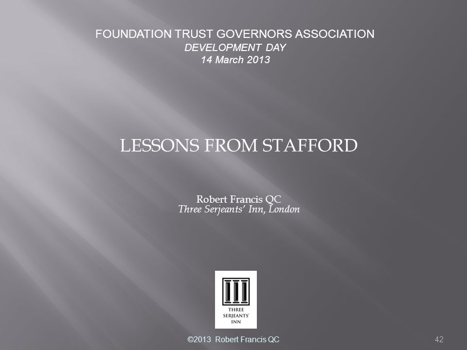 42 LESSONS FROM STAFFORD Robert Francis QC Three Serjeants' Inn, London FOUNDATION TRUST GOVERNORS ASSOCIATION DEVELOPMENT DAY 14 March 2013 ©2013 Robert Francis QC