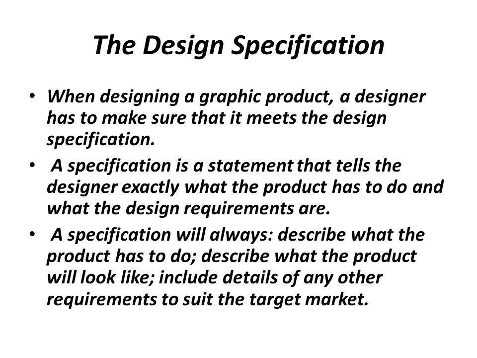 Specification The specification describes precise details of a design, ( eg.materials, dimensions, tolerances, quality, any important safety features, finish, etc.) A specification may have essential elements to it – this is the primary specification.