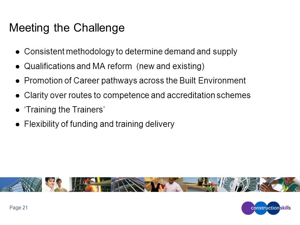 Page 21 Meeting the Challenge ●Consistent methodology to determine demand and supply ●Qualifications and MA reform (new and existing) ●Promotion of Career pathways across the Built Environment ●Clarity over routes to competence and accreditation schemes ●'Training the Trainers' ●Flexibility of funding and training delivery