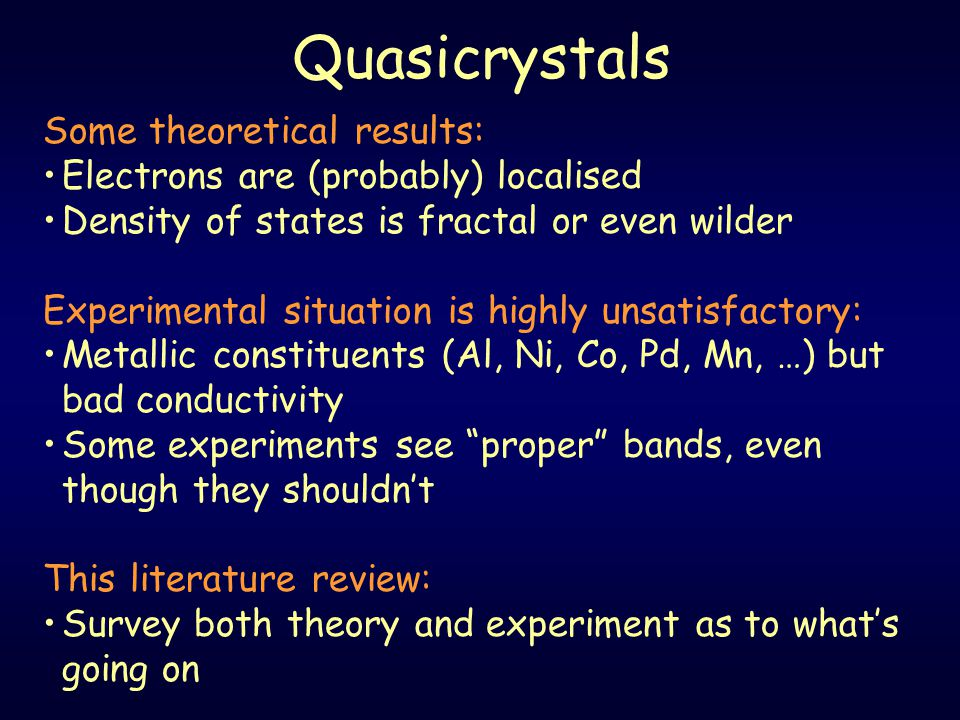Quasicrystals Some theoretical results: Electrons are (probably) localised Density of states is fractal or even wilder Experimental situation is highly unsatisfactory: Metallic constituents (Al, Ni, Co, Pd, Mn, …) but bad conductivity Some experiments see proper bands, even though they shouldn't This literature review: Survey both theory and experiment as to what's going on