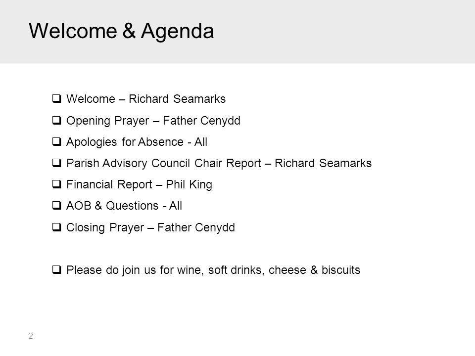 Welcome & Agenda 2  Welcome – Richard Seamarks  Opening Prayer – Father Cenydd  Apologies for Absence - All  Parish Advisory Council Chair Report – Richard Seamarks  Financial Report – Phil King  AOB & Questions - All  Closing Prayer – Father Cenydd  Please do join us for wine, soft drinks, cheese & biscuits