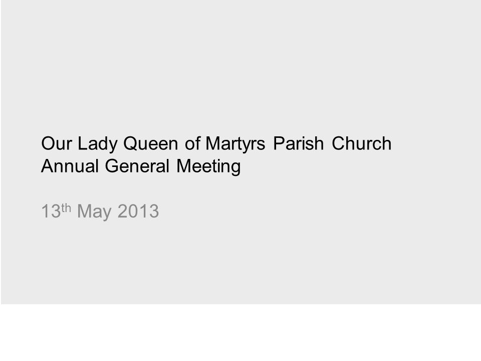 Our Lady Queen of Martyrs Parish Church Annual General Meeting 13 th May 2013