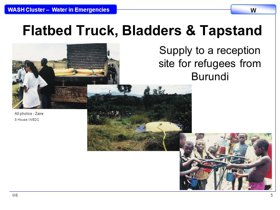 WASH Cluster – Water in Emergencies W W65 Flatbed Truck, Bladders & Tapstand Supply to a reception site for refugees from Burundi All photos - Zaire S House / WEDC