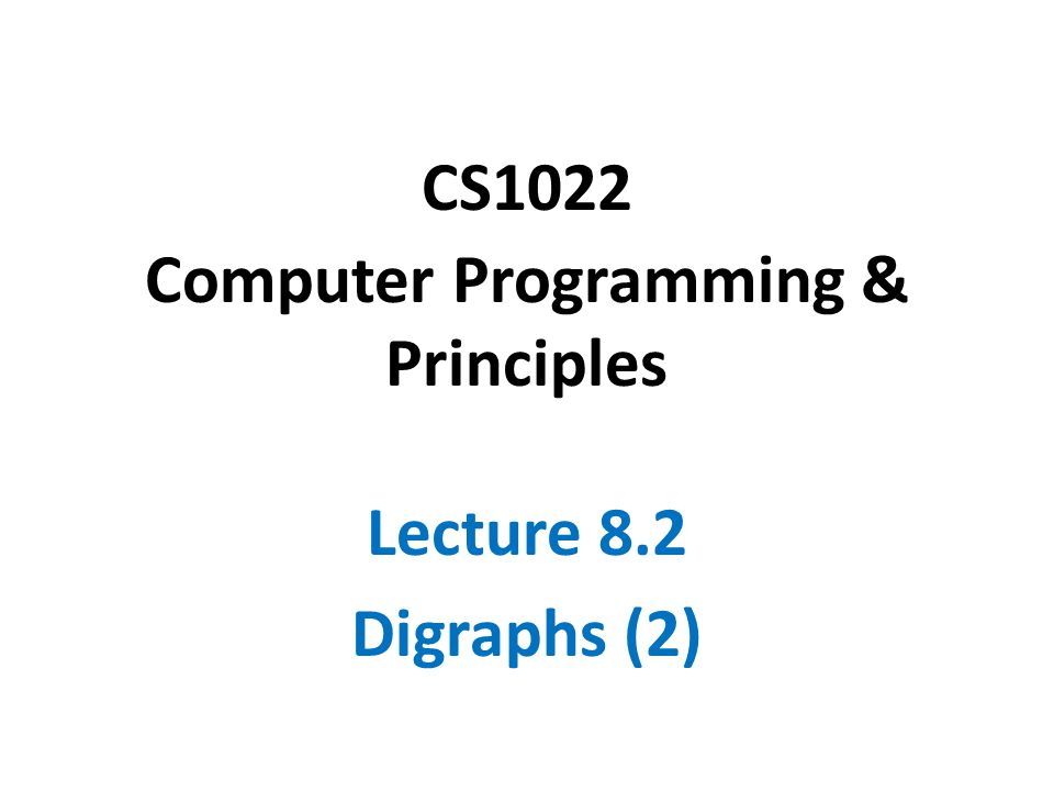CS1022 Computer Programming & Principles Lecture 8.2 Digraphs (2)