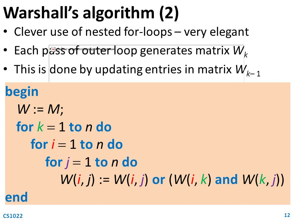 Warshall's algorithm (2) Clever use of nested for-loops – very elegant Each pass of outer loop generates matrix W k This is done by updating entries i