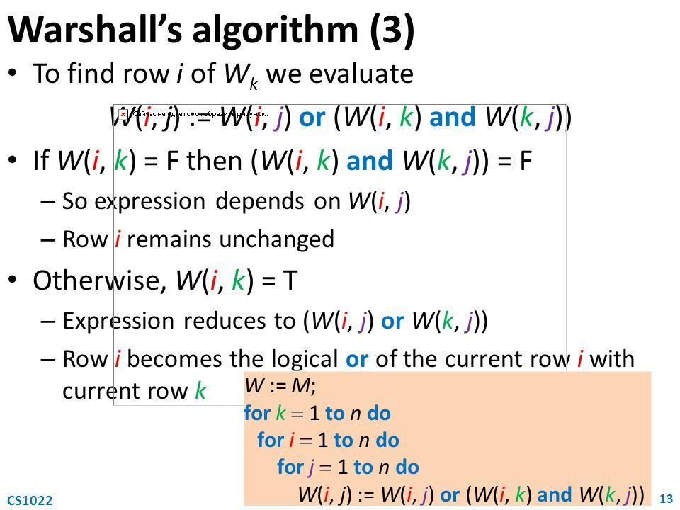 Warshall's algorithm (3) To find row i of W k we evaluate W(i, j) := W(i, j) or (W(i, k) and W(k, j)) If W(i, k) = F then (W(i, k) and W(k, j)) = F –