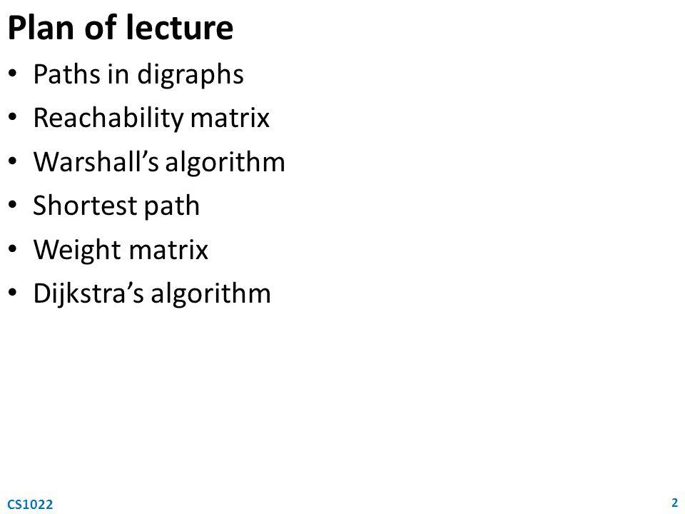 Plan of lecture Paths in digraphs Reachability matrix Warshall's algorithm Shortest path Weight matrix Dijkstra's algorithm 2 CS1022