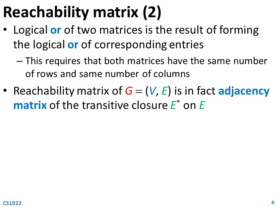 Reachability matrix (2) Logical or of two matrices is the result of forming the logical or of corresponding entries – This requires that both matrices