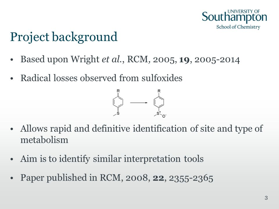 33 Project background Based upon Wright et al., RCM, 2005, 19, Radical losses observed from sulfoxides Allows rapid and definitive identification of site and type of metabolism Aim is to identify similar interpretation tools Paper published in RCM, 2008, 22,