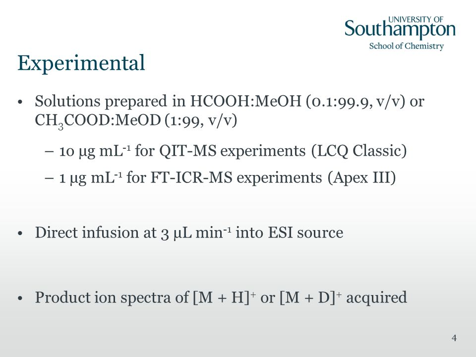 4 Experimental Solutions prepared in HCOOH:MeOH (0.1:99.9, v/v) or CH 3 COOD:MeOD (1:99, v/v) –1o µg mL -1 for QIT-MS experiments (LCQ Classic) –1 µg mL -1 for FT-ICR-MS experiments (Apex III) Direct infusion at 3 µL min -1 into ESI source Product ion spectra of [M + H] + or [M + D] + acquired 4