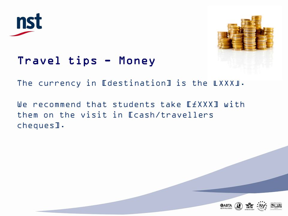 Travel tips - Money The currency in [destination] is the [XXX].