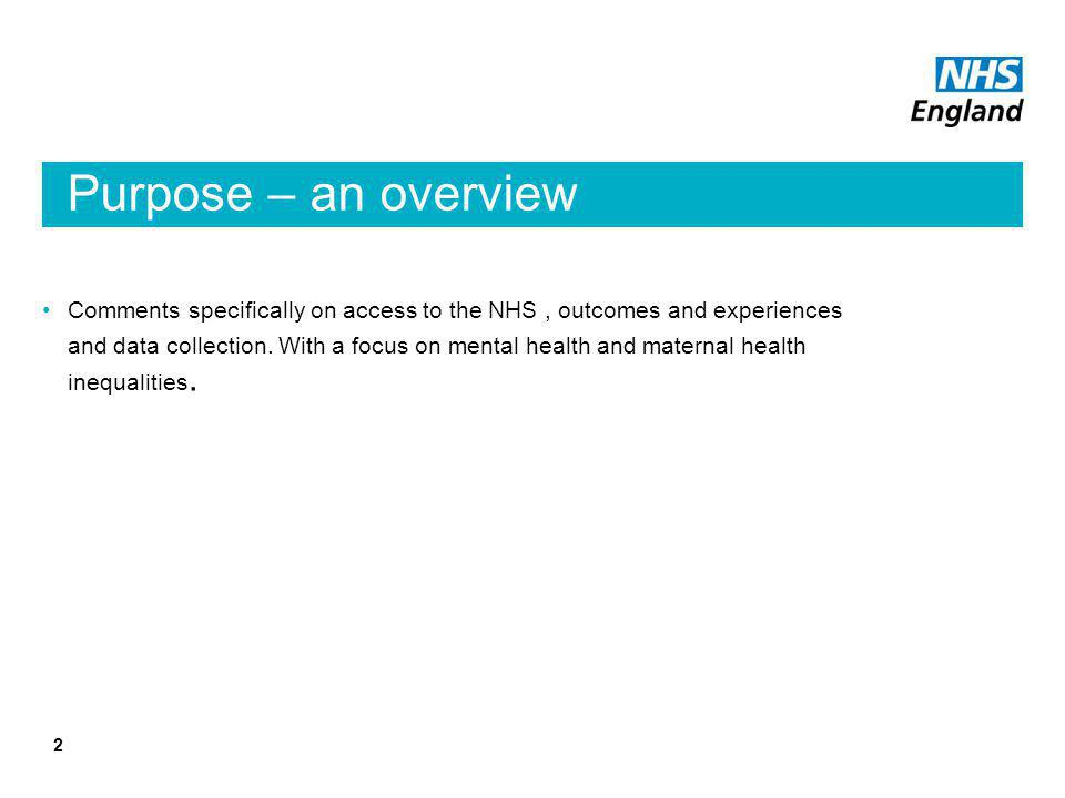 Purpose – an overview Comments specifically on access to the NHS, outcomes and experiences and data collection.