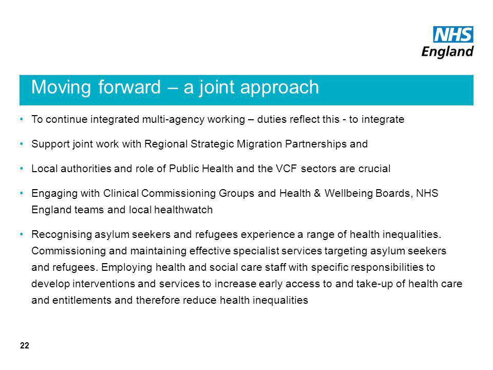 Moving forward – a joint approach To continue integrated multi-agency working – duties reflect this - to integrate Support joint work with Regional Strategic Migration Partnerships and Local authorities and role of Public Health and the VCF sectors are crucial Engaging with Clinical Commissioning Groups and Health & Wellbeing Boards, NHS England teams and local healthwatch Recognising asylum seekers and refugees experience a range of health inequalities.