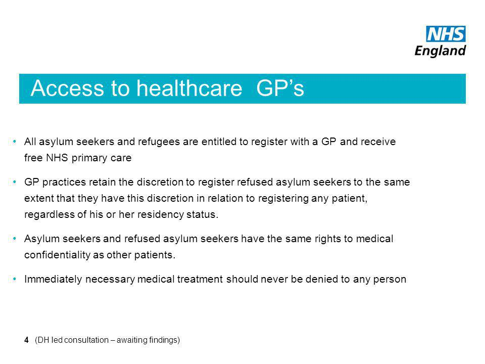 Access to healthcare GP's All asylum seekers and refugees are entitled to register with a GP and receive free NHS primary care GP practices retain the discretion to register refused asylum seekers to the same extent that they have this discretion in relation to registering any patient, regardless of his or her residency status.