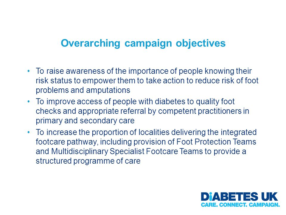 Overarching campaign objectives To raise awareness of the importance of people knowing their risk status to empower them to take action to reduce risk of foot problems and amputations To improve access of people with diabetes to quality foot checks and appropriate referral by competent practitioners in primary and secondary care To increase the proportion of localities delivering the integrated footcare pathway, including provision of Foot Protection Teams and Multidisciplinary Specialist Footcare Teams to provide a structured programme of care