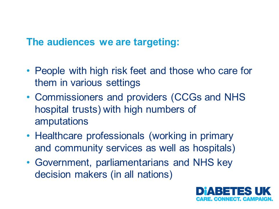 The audiences we are targeting: People with high risk feet and those who care for them in various settings Commissioners and providers (CCGs and NHS hospital trusts) with high numbers of amputations Healthcare professionals (working in primary and community services as well as hospitals) Government, parliamentarians and NHS key decision makers (in all nations)
