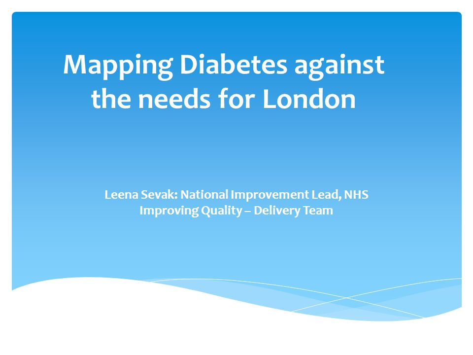 Mapping Diabetes against the needs for London Leena Sevak: National Improvement Lead, NHS Improving Quality – Delivery Team
