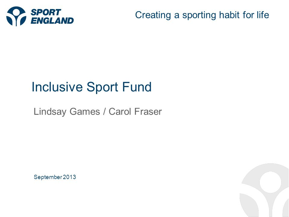Creating a sporting habit for life Inclusive Sport Fund Lindsay Games / Carol Fraser September 2013