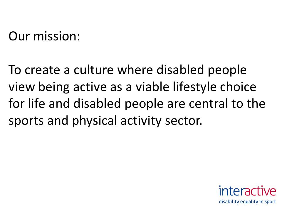 Our mission: To create a culture where disabled people view being active as a viable lifestyle choice for life and disabled people are central to the sports and physical activity sector.