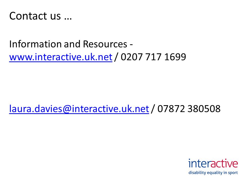 Contact us … Information and Resources - www.interactive.uk.net / 0207 717 1699 www.interactive.uk.net laura.davies@interactive.uk.netlaura.davies@interactive.uk.net / 07872 380508