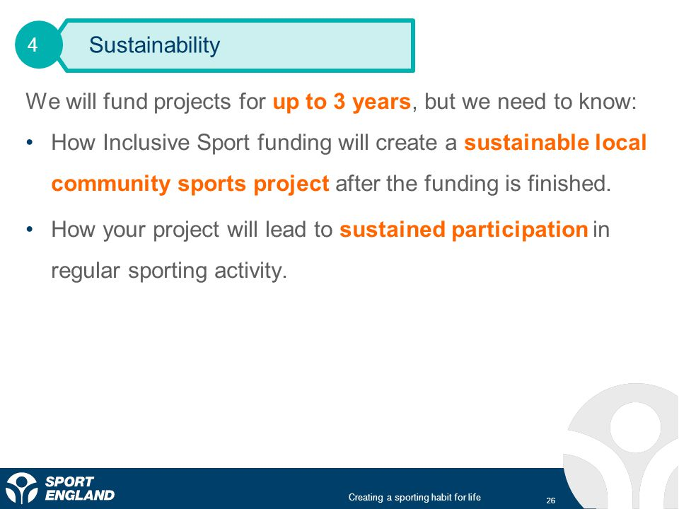 Creating a sporting habit for life We will fund projects for up to 3 years, but we need to know: How Inclusive Sport funding will create a sustainable local community sports project after the funding is finished.