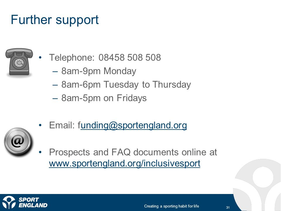 Creating a sporting habit for life Further support Telephone: 08458 508 508 –8am-9pm Monday –8am-6pm Tuesday to Thursday –8am-5pm on Fridays Email: funding@sportengland.orgunding@sportengland.org Prospects and FAQ documents online at www.sportengland.org/inclusivesport www.sportengland.org/inclusivesport 31