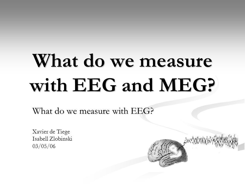 What do we measure with EEG and MEG? What do we measure with EEG? Xavier de Tiege Isabell Zlobinski 03/05/06