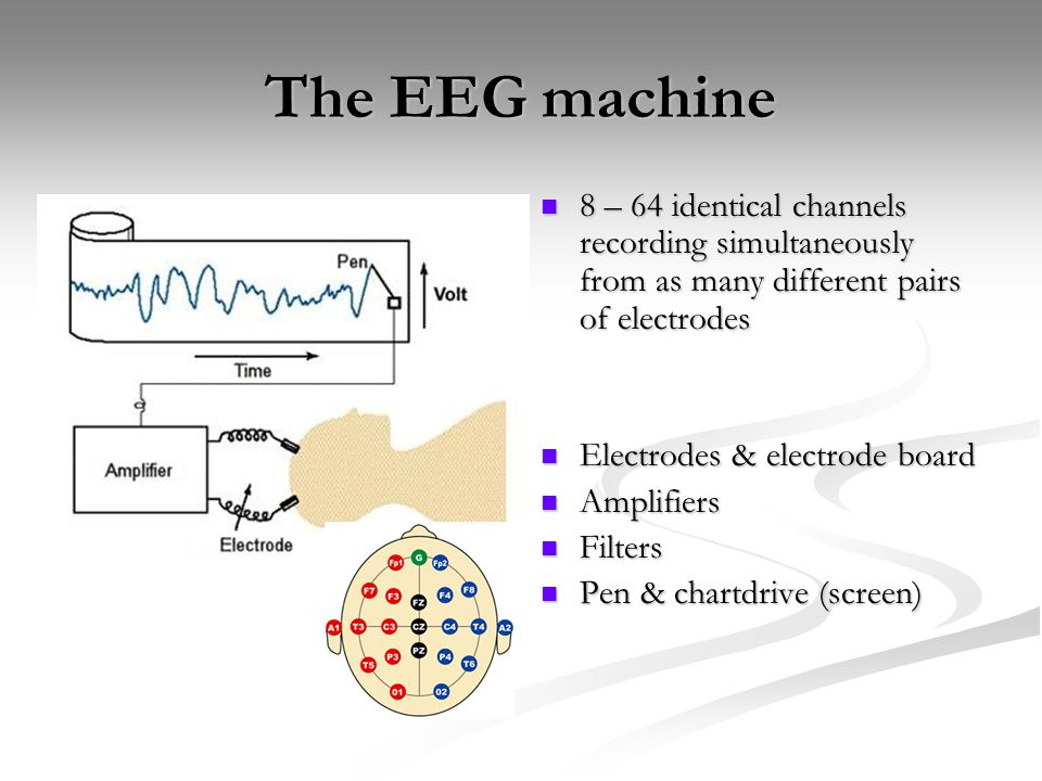 The EEG machine 8 – 64 identical channels recording simultaneously from as many different pairs of electrodes Electrodes & electrode board Amplifiers