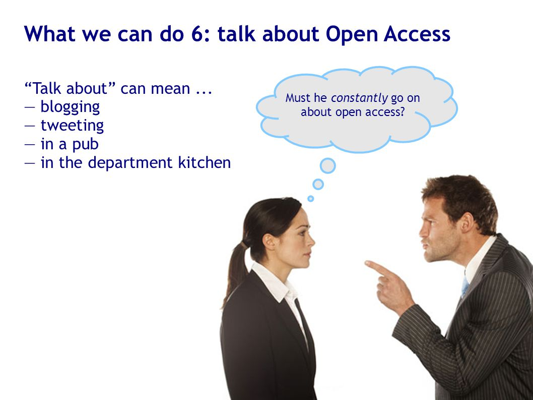 "What we can do 6: talk about Open Access ""Talk about"" can mean... — blogging — tweeting — in a pub — in the department kitchen Must he constantly go o"