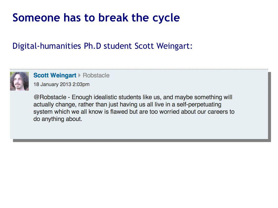 Someone has to break the cycle Digital-humanities Ph.D student Scott Weingart: