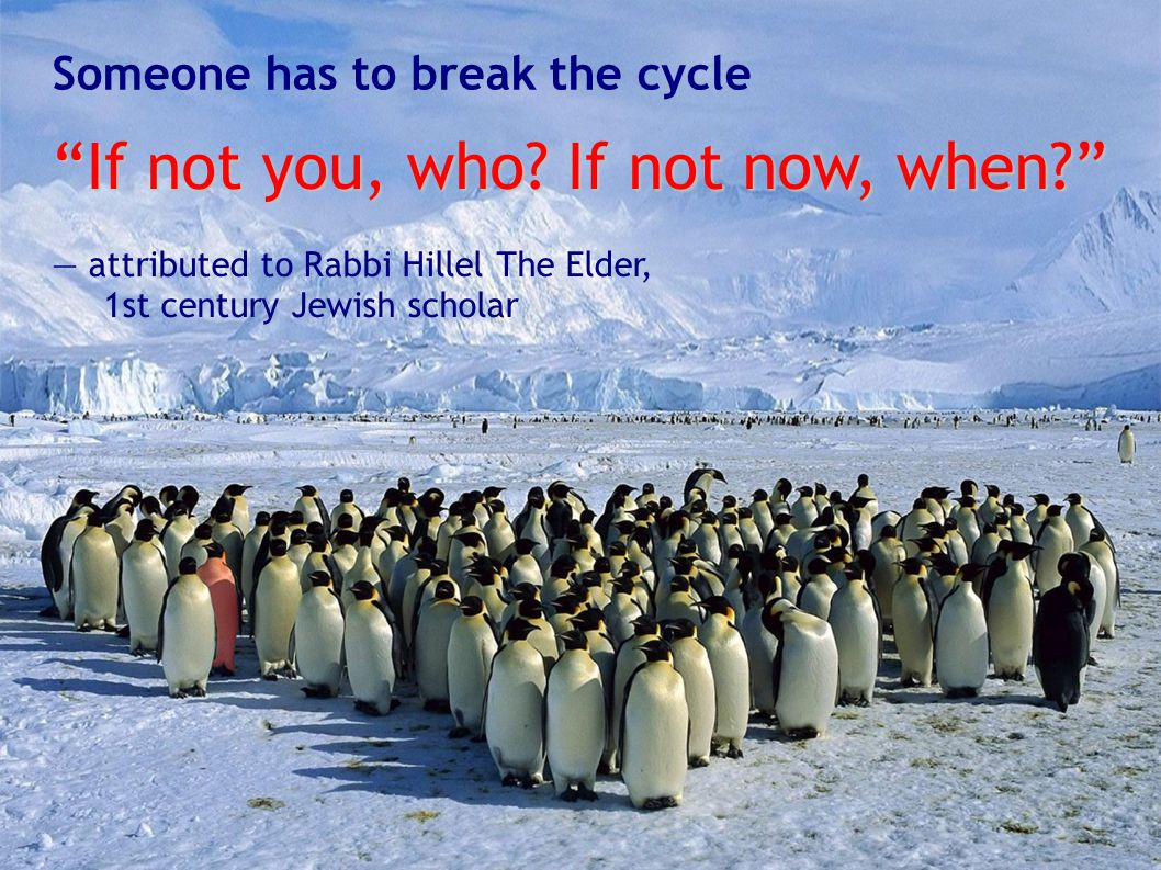 "Someone has to break the cycle ""If not you, who? If not now, when?"" — attributed to Rabbi Hillel The Elder, 1st century Jewish scholar"
