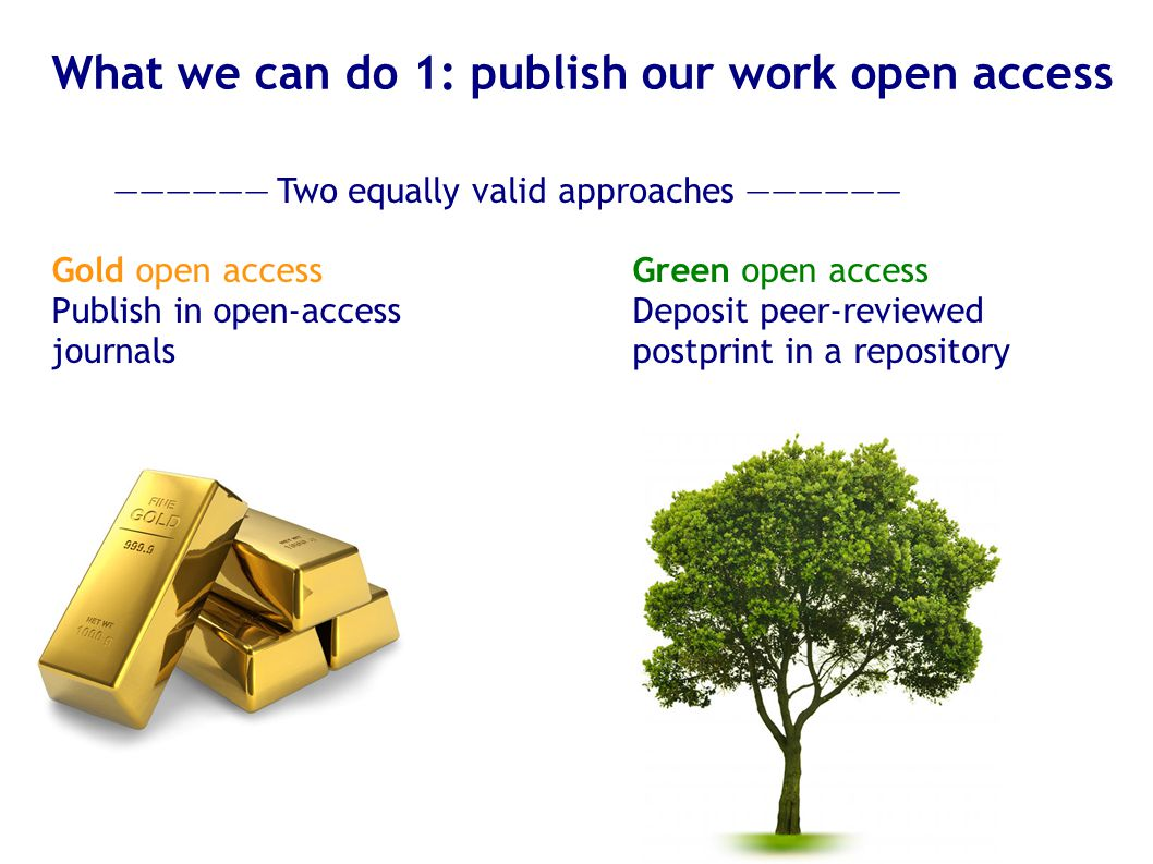 What we can do 1: publish our work open access Gold: publish in open-access journals (see http://doaj.org ) PLOS, PeerJ, BMC, Hindawi, many individual journals