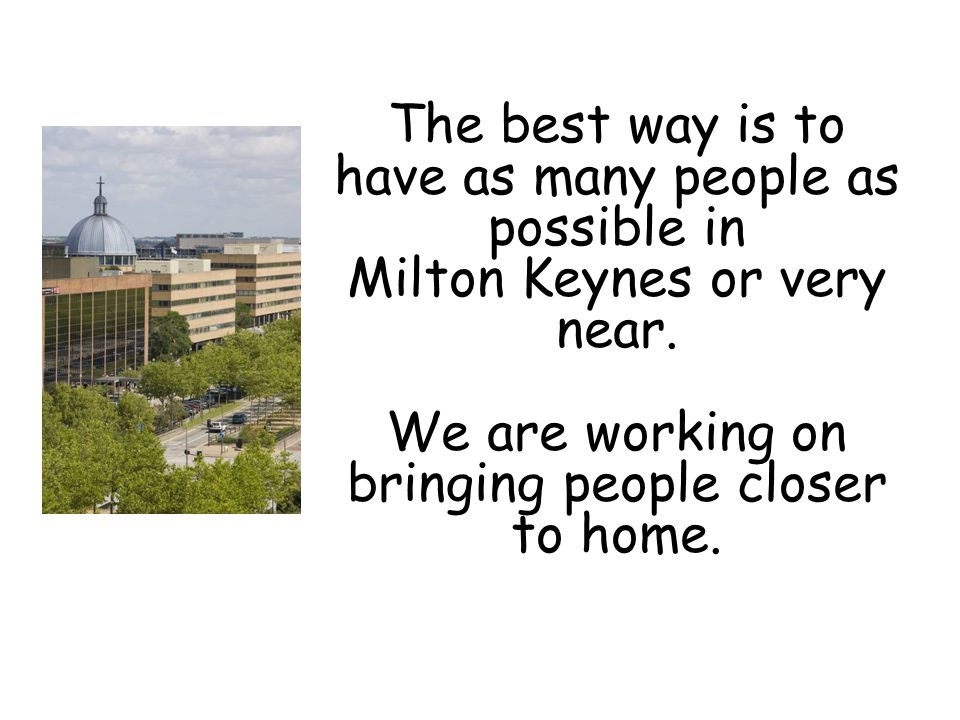 The best way is to have as many people as possible in Milton Keynes or very near.