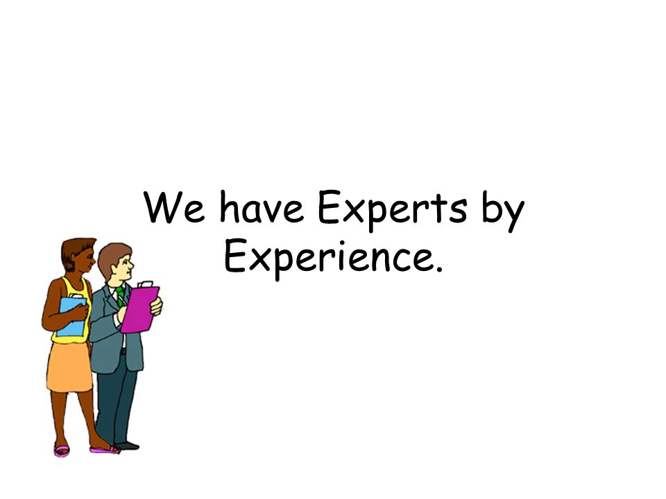 We have Experts by Experience.