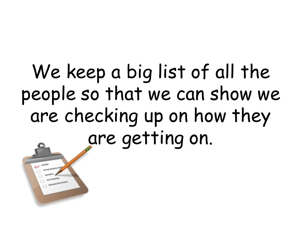 We keep a big list of all the people so that we can show we are checking up on how they are getting on.