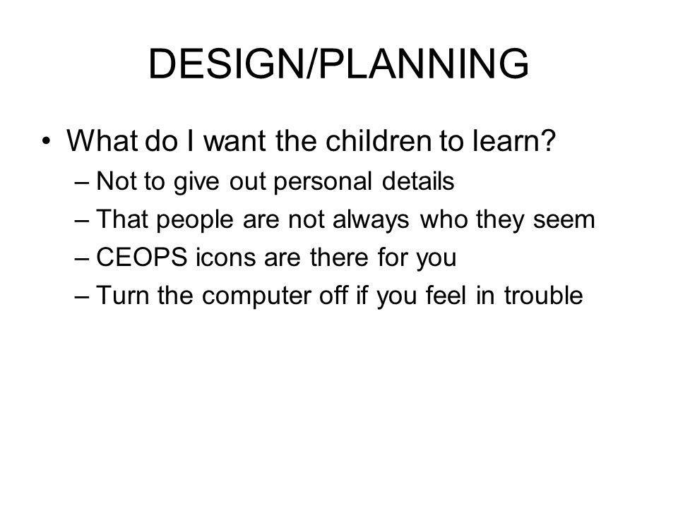 DESIGN/PLANNING What do I want the children to learn.