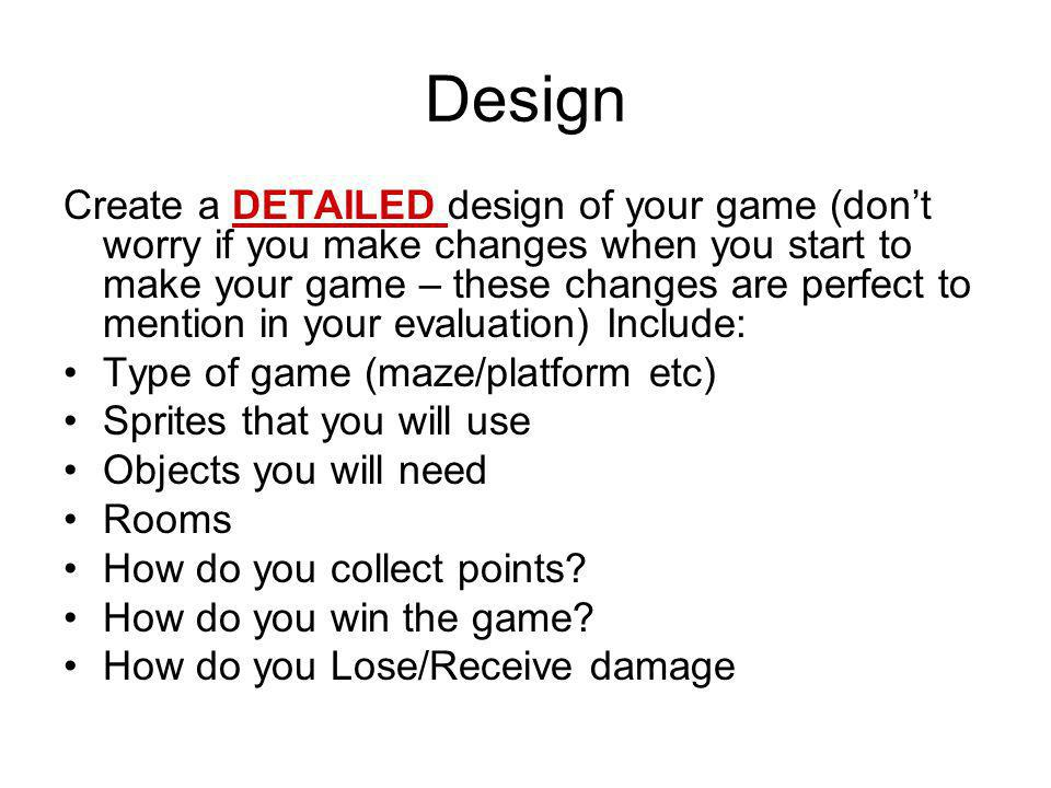 Design Create a DETAILED design of your game (don't worry if you make changes when you start to make your game – these changes are perfect to mention in your evaluation) Include: Type of game (maze/platform etc) Sprites that you will use Objects you will need Rooms How do you collect points.