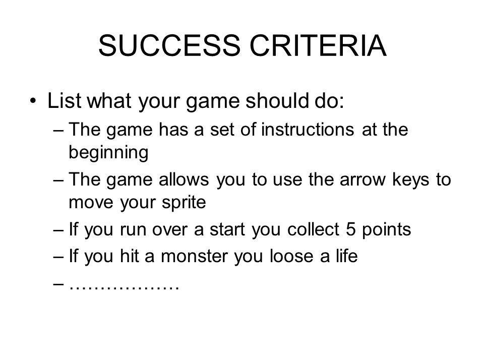 SUCCESS CRITERIA List what your game should do: –The game has a set of instructions at the beginning –The game allows you to use the arrow keys to move your sprite –If you run over a start you collect 5 points –If you hit a monster you loose a life –………………