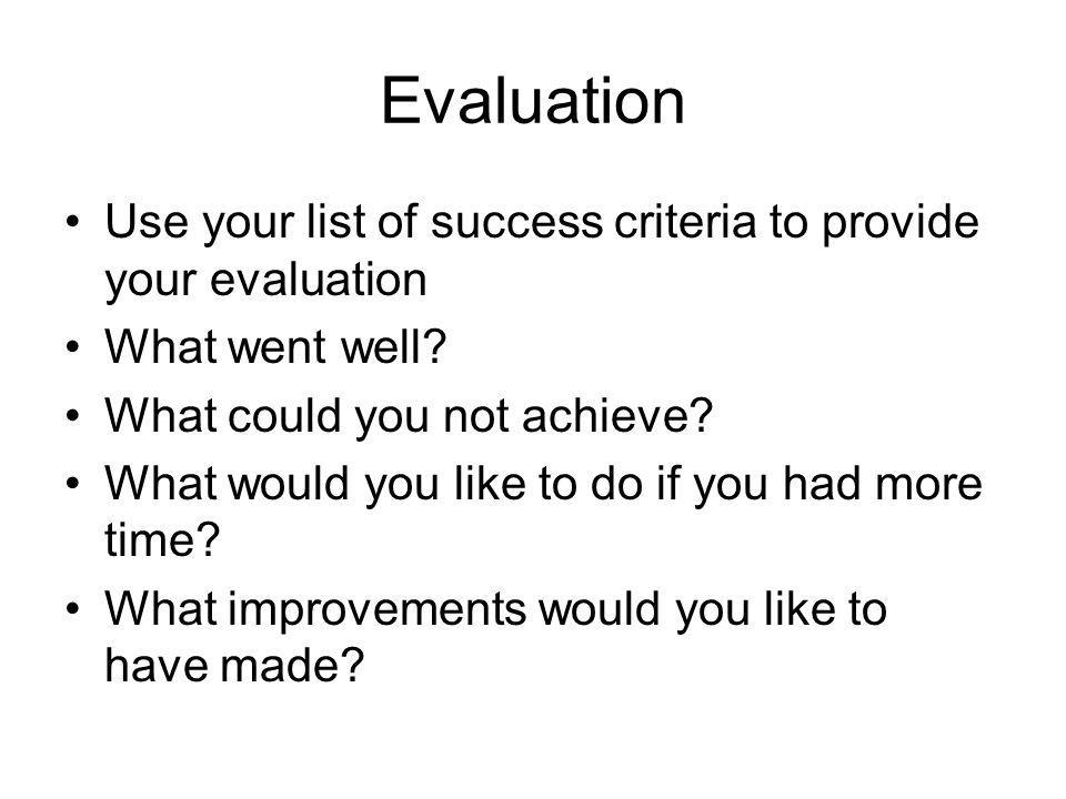 Evaluation Use your list of success criteria to provide your evaluation What went well.
