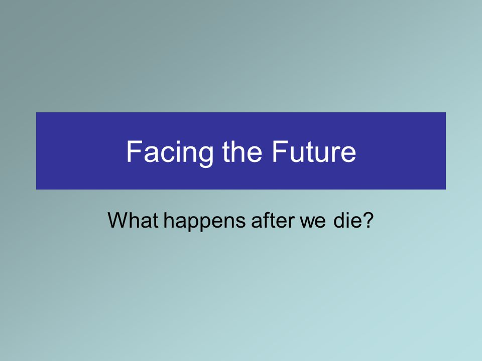 Facing the Future What happens after we die?