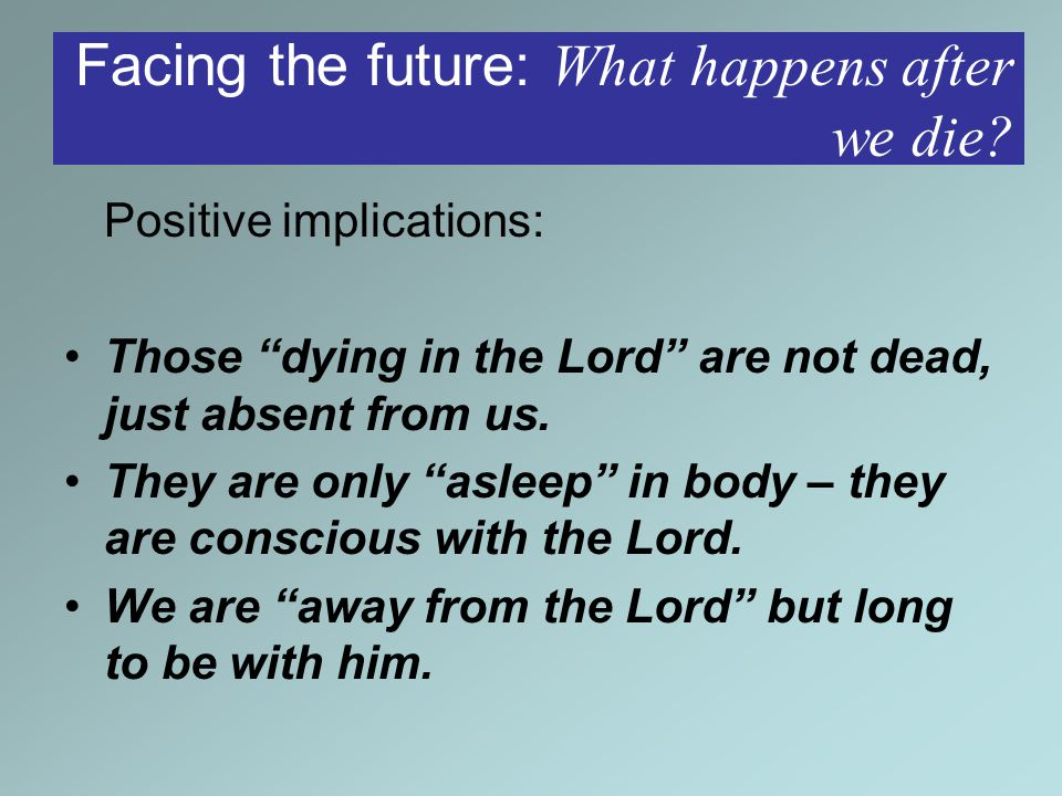 Positive implications: Those dying in the Lord are not dead, just absent from us.