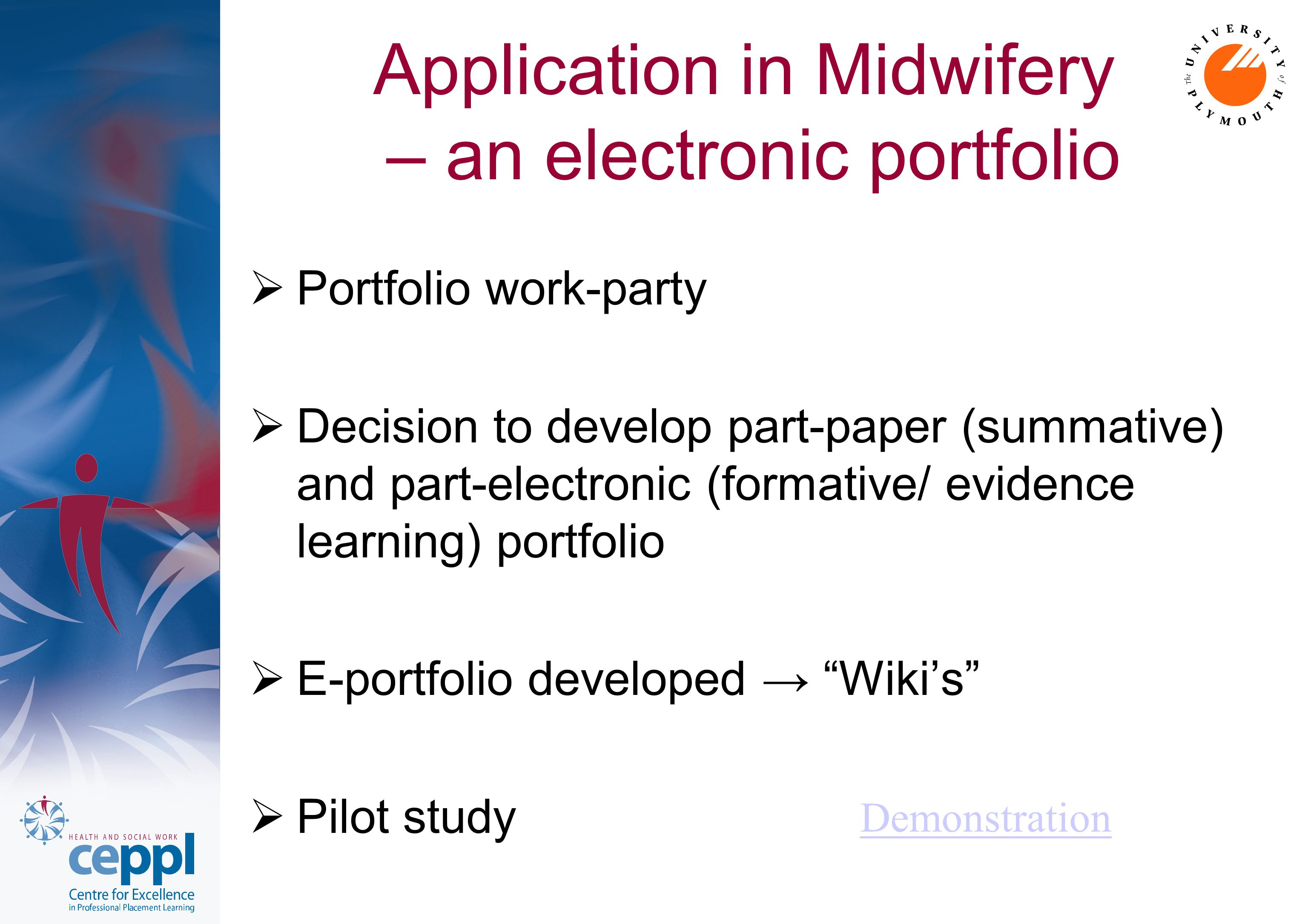 Application in Midwifery – an electronic portfolio  Portfolio work-party  Decision to develop part-paper (summative) and part-electronic (formative/ evidence learning) portfolio  E-portfolio developed → Wiki's  Pilot study Demonstration